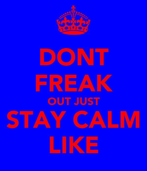 DONT FREAK OUT JUST STAY CALM LIKE