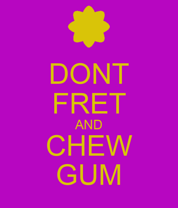 DONT FRET AND CHEW GUM