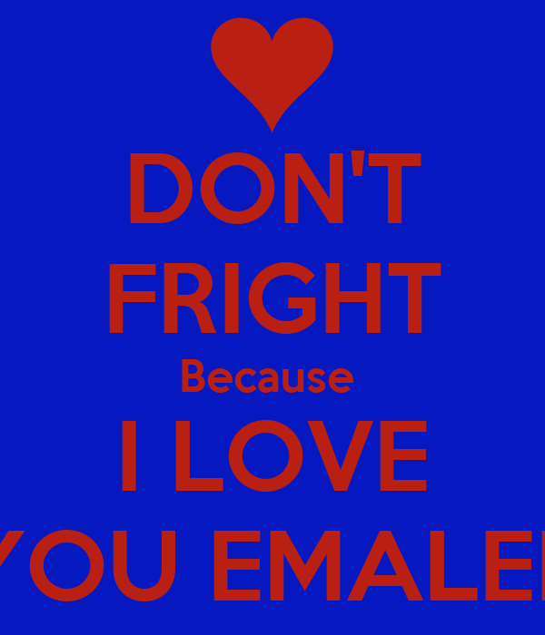 DON'T FRIGHT Because  I LOVE YOU EMALEE