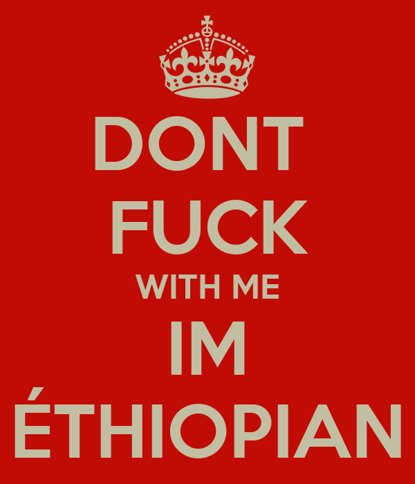 DONT  FUCK WITH ME IM ÉTHIOPIAN