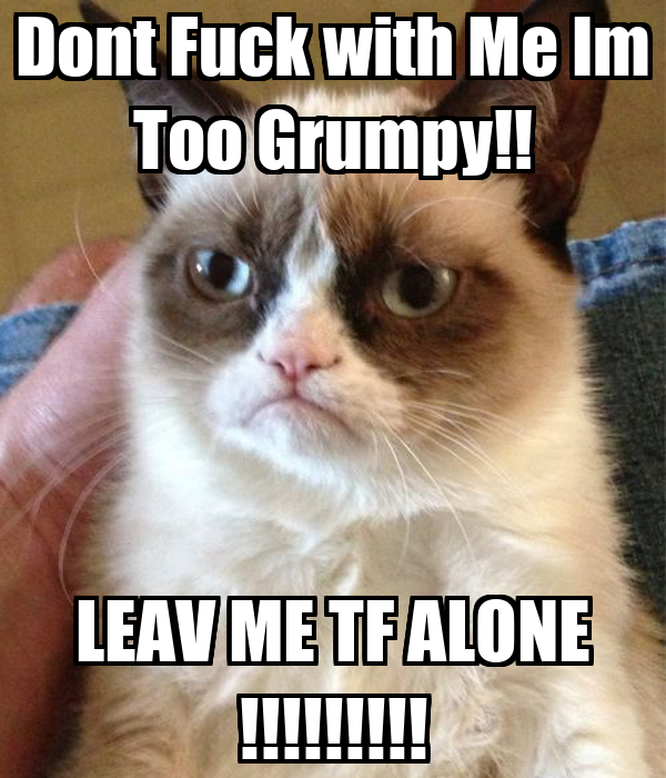 Dont Fuck with Me Im Too Grumpy!! LEAV ME TF ALONE !!!!!!!!!