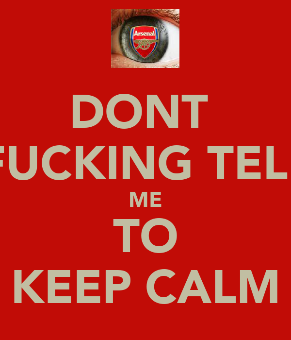 DONT  FUCKING TELL ME TO KEEP CALM