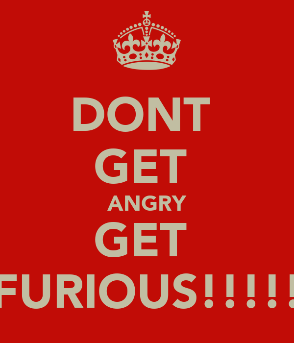 DONT  GET  ANGRY GET  FURIOUS!!!!!