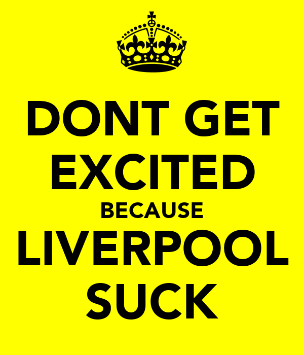 DONT GET EXCITED BECAUSE LIVERPOOL SUCK
