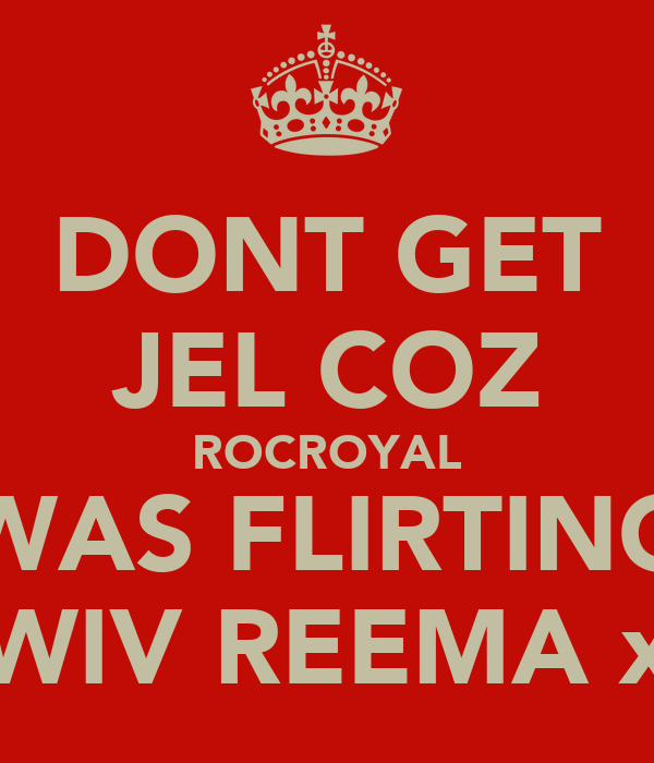 DONT GET JEL COZ ROCROYAL WAS FLIRTING WIV REEMA x