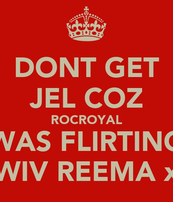 DONT GET JEL COZ ROCROYAL WAS FLIRTING WIV REEMA x