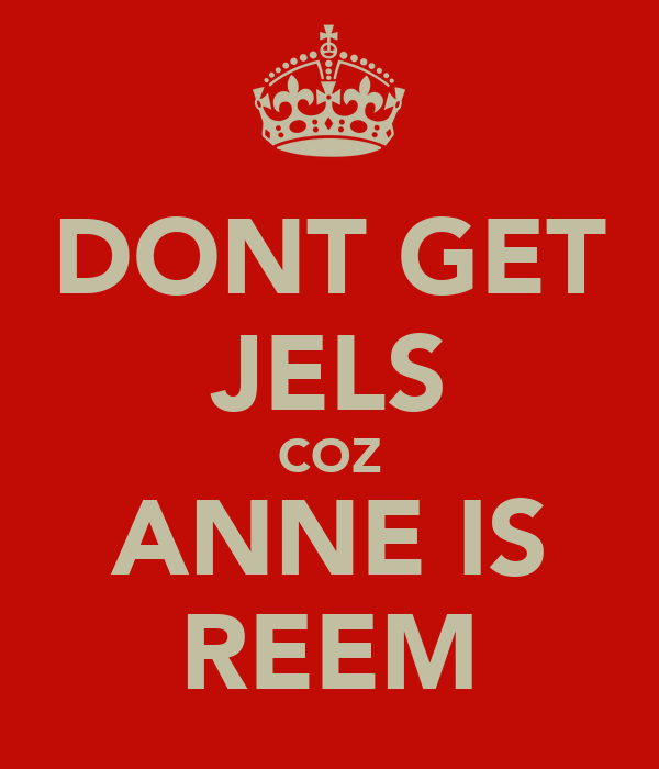 DONT GET JELS COZ ANNE IS REEM