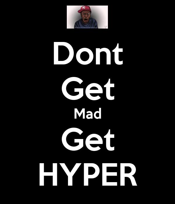 Dont Get Mad Get HYPER