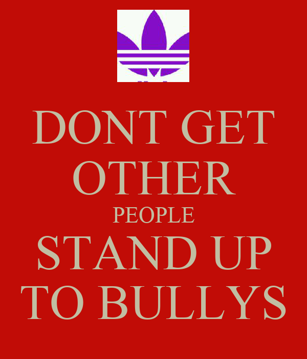 DONT GET OTHER PEOPLE STAND UP TO BULLYS