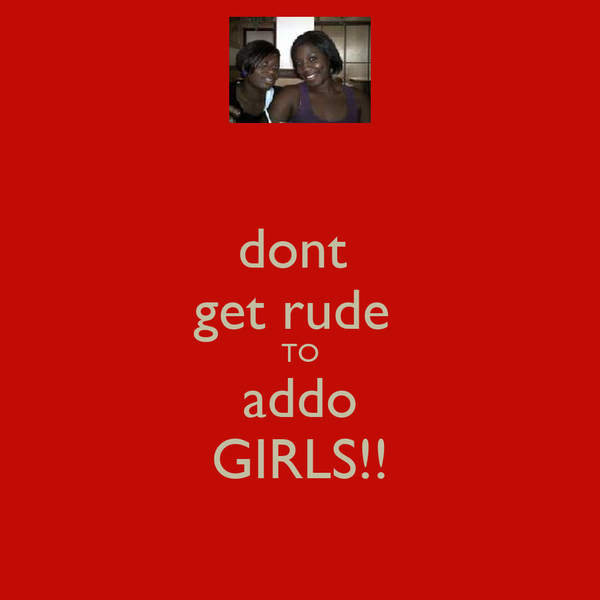 dont  get rude  TO addo GIRLS!!