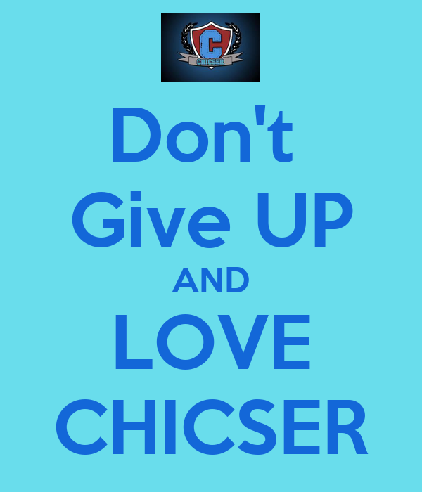 Don't  Give UP AND LOVE CHICSER