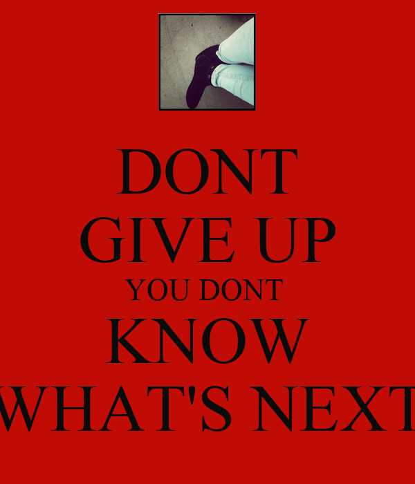 DONT GIVE UP YOU DONT  KNOW WHAT'S NEXT