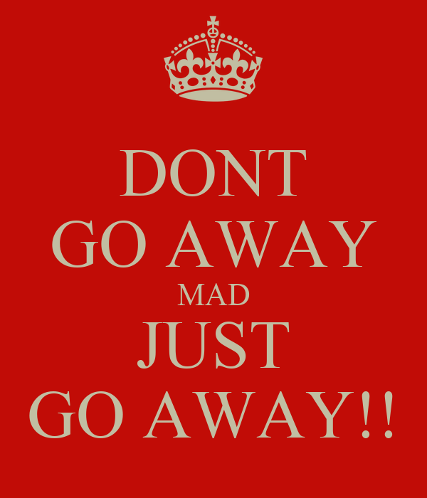 DONT GO AWAY MAD JUST GO AWAY!!