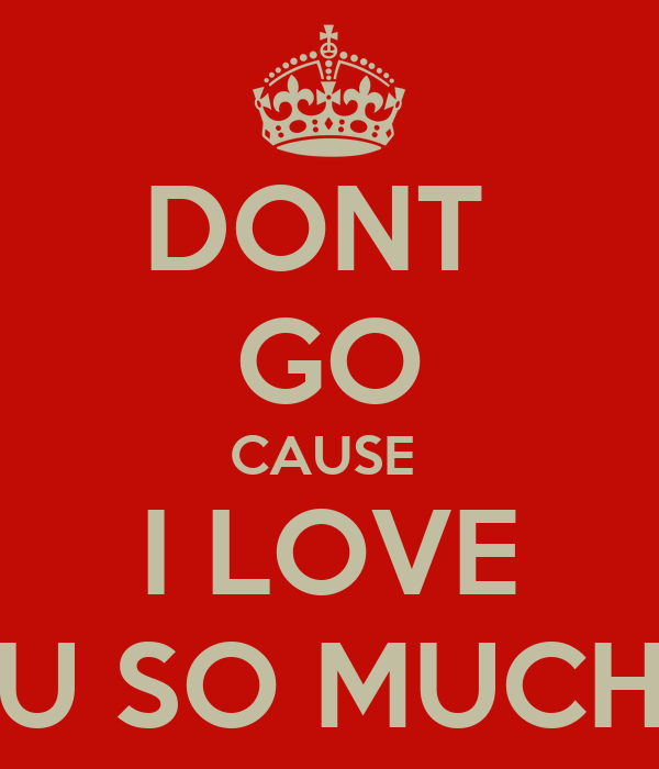 DONT  GO CAUSE  I LOVE U SO MUCH
