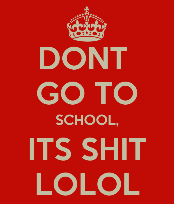 DONT  GO TO SCHOOL, ITS SHIT LOLOL