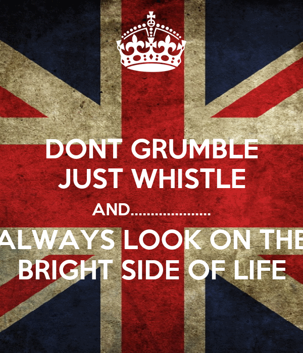 DONT GRUMBLE JUST WHISTLE AND.................... ALWAYS LOOK ON THE BRIGHT SIDE OF LIFE