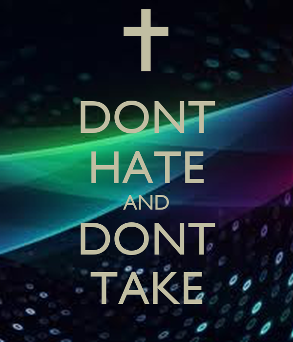 DONT HATE AND DONT TAKE