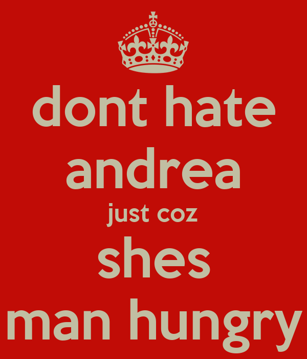 dont hate andrea just coz shes man hungry