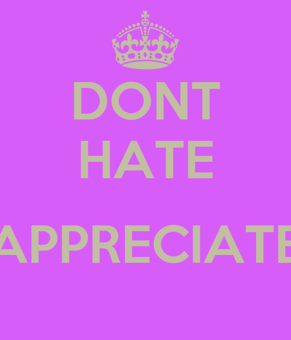 DONT HATE  APPRECIATE