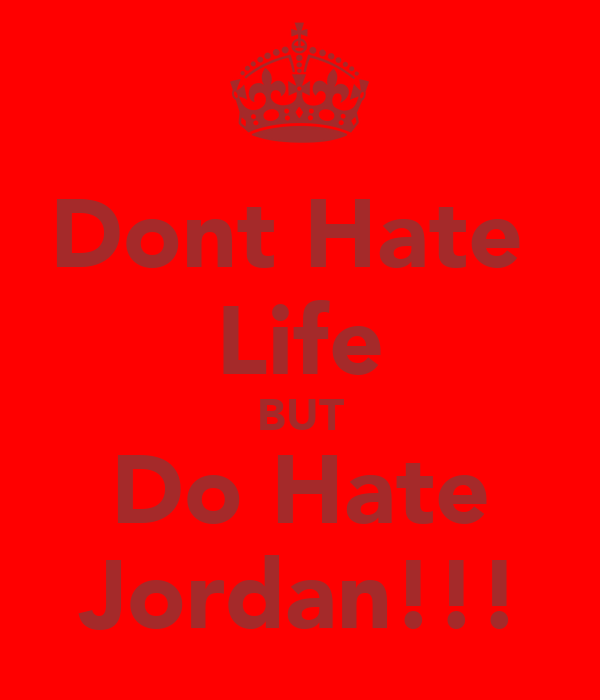 Dont Hate  Life BUT Do Hate Jordan!!!