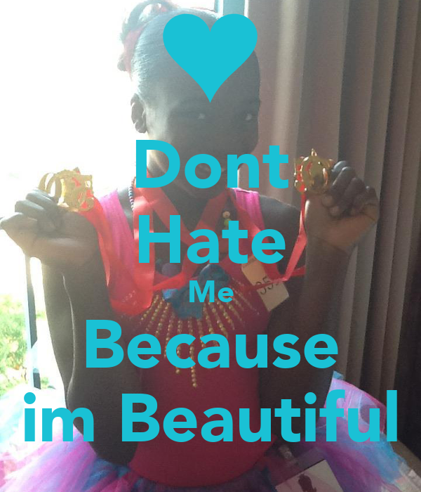Dont Hate Me Because im Beautiful