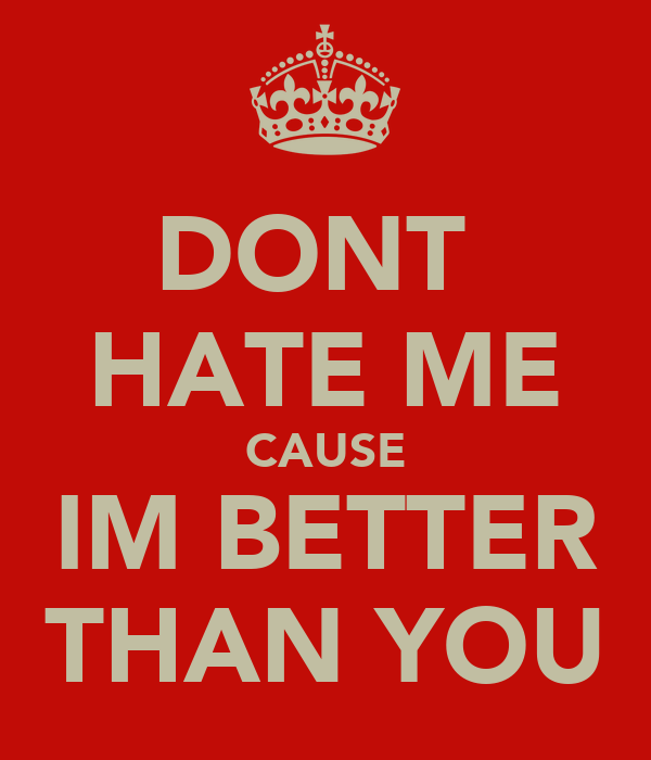 DONT  HATE ME CAUSE IM BETTER THAN YOU
