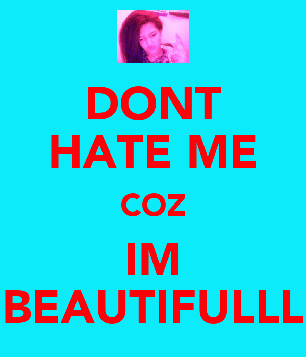 DONT HATE ME COZ IM BEAUTIFULLL