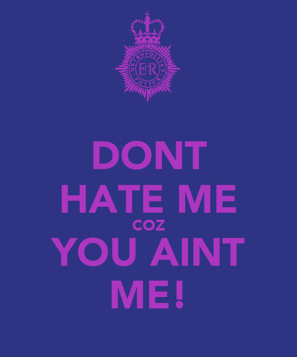 DONT HATE ME COZ YOU AINT ME!