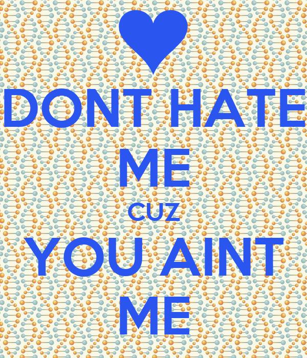 DONT HATE ME CUZ YOU AINT ME