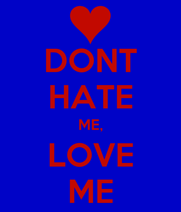 DONT HATE ME, LOVE ME