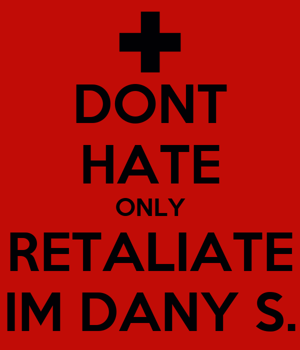 DONT HATE ONLY RETALIATE IM DANY S.
