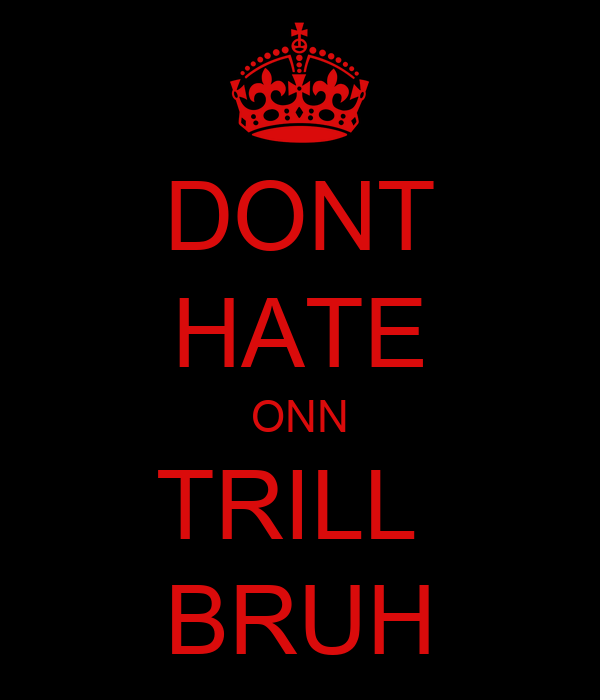 DONT HATE ONN TRILL  BRUH