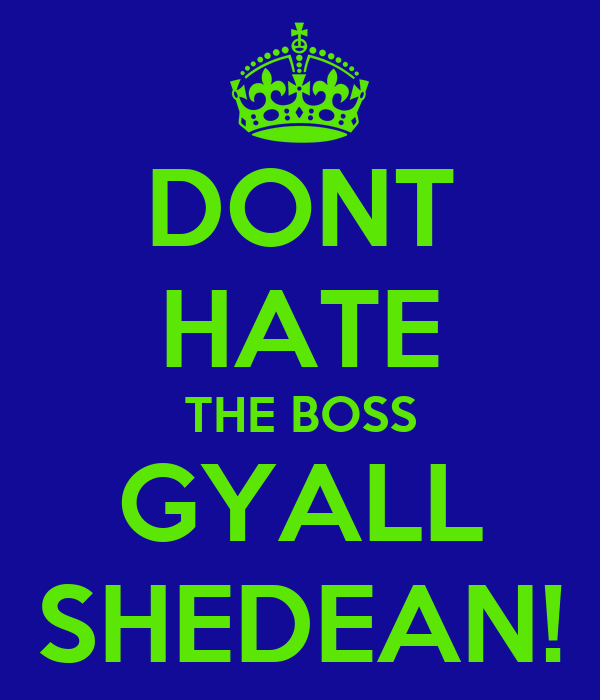 DONT HATE THE BOSS GYALL SHEDEAN!