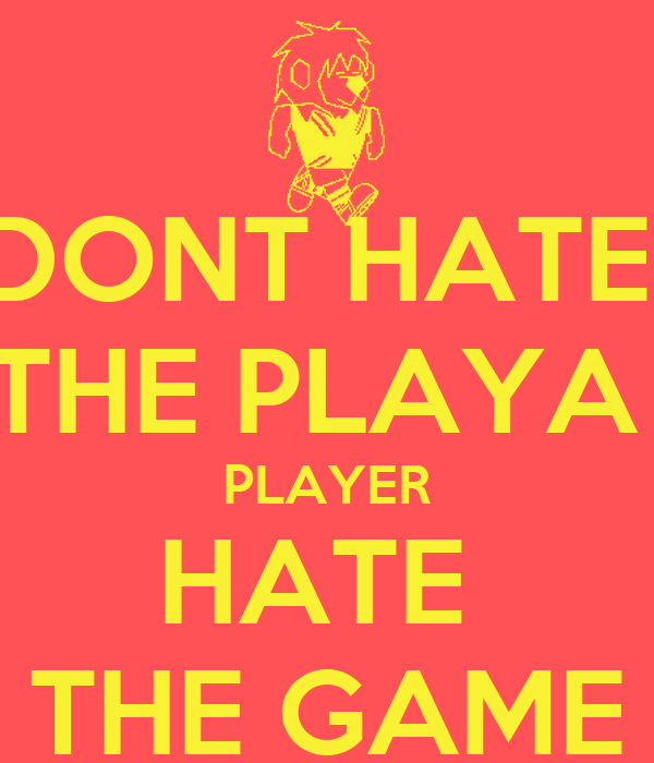 DONT HATE  THE PLAYA  PLAYER HATE  THE GAME