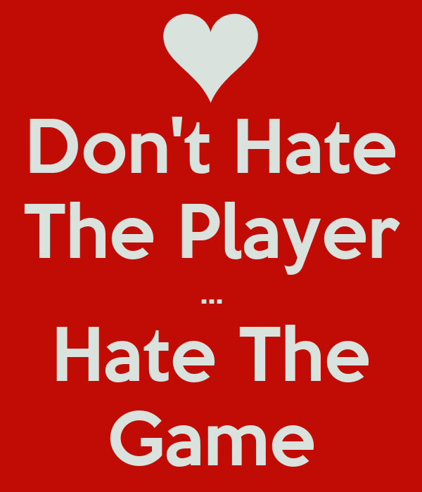 Don't Hate The Player ... Hate The Game
