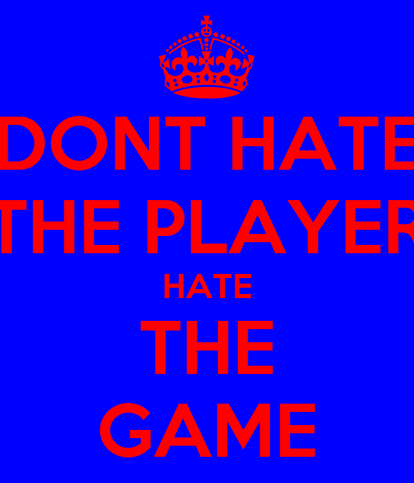 DONT HATE THE PLAYER HATE THE GAME