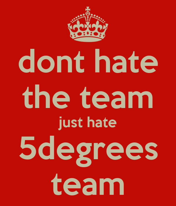 dont hate the team just hate 5degrees team