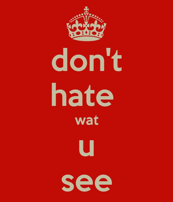 don't hate  wat u see