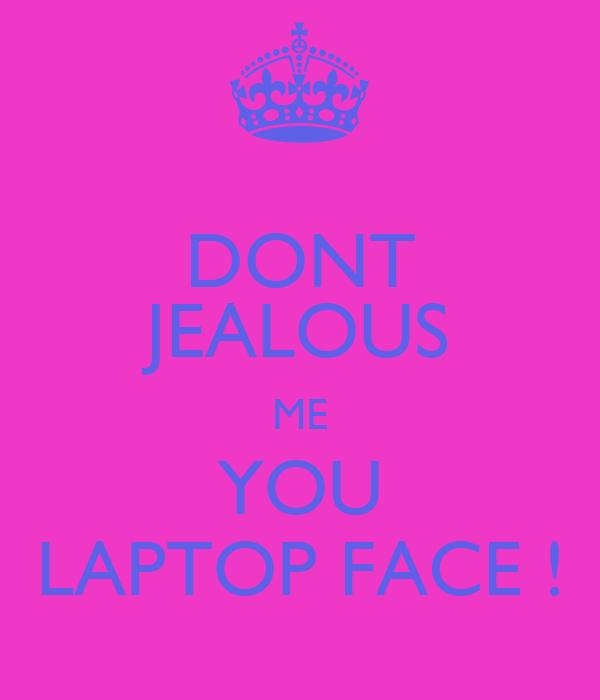DONT JEALOUS ME YOU LAPTOP FACE !