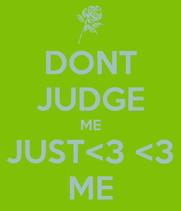 DONT JUDGE ME JUST<3 <3 ME
