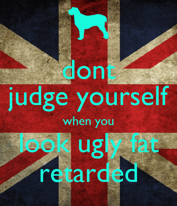 dont judge yourself when you look ugly fat retarded