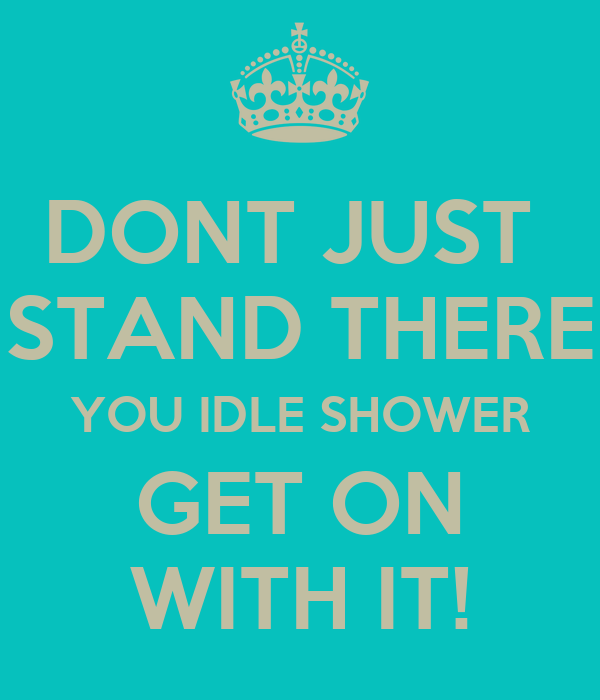 DONT JUST  STAND THERE YOU IDLE SHOWER GET ON WITH IT!