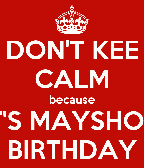 DON'T KEE CALM because IT'S MAYSHO'S BIRTHDAY