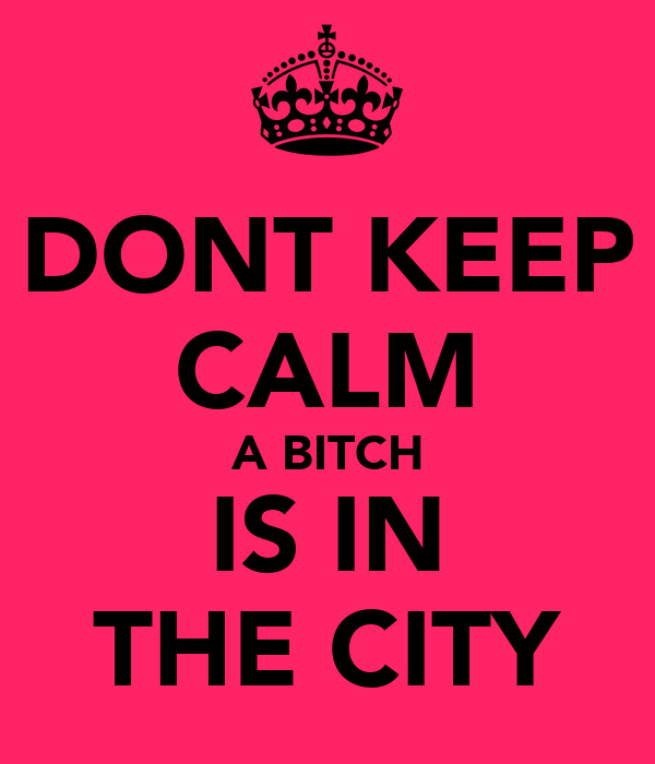 DONT KEEP CALM A BITCH IS IN THE CITY