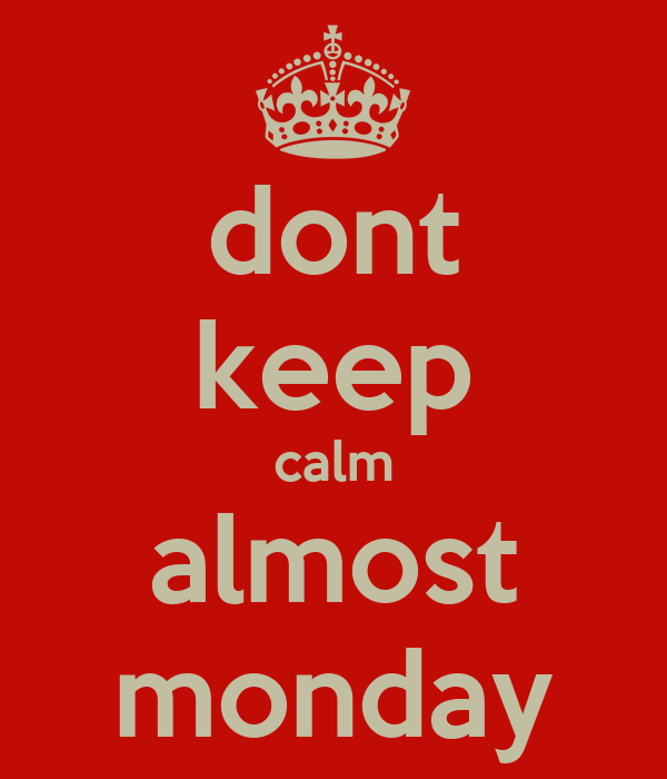 dont keep calm almost monday