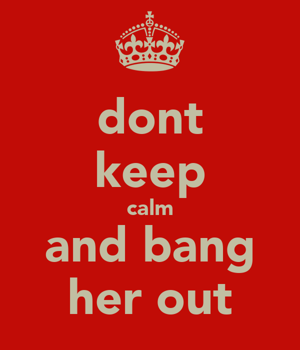dont keep calm and bang her out