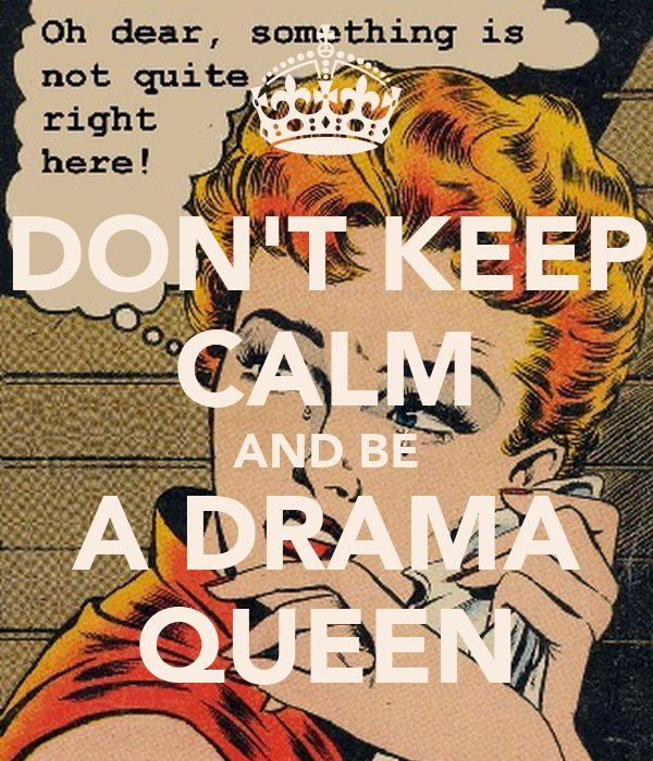 DON'T KEEP CALM AND BE A DRAMA QUEEN