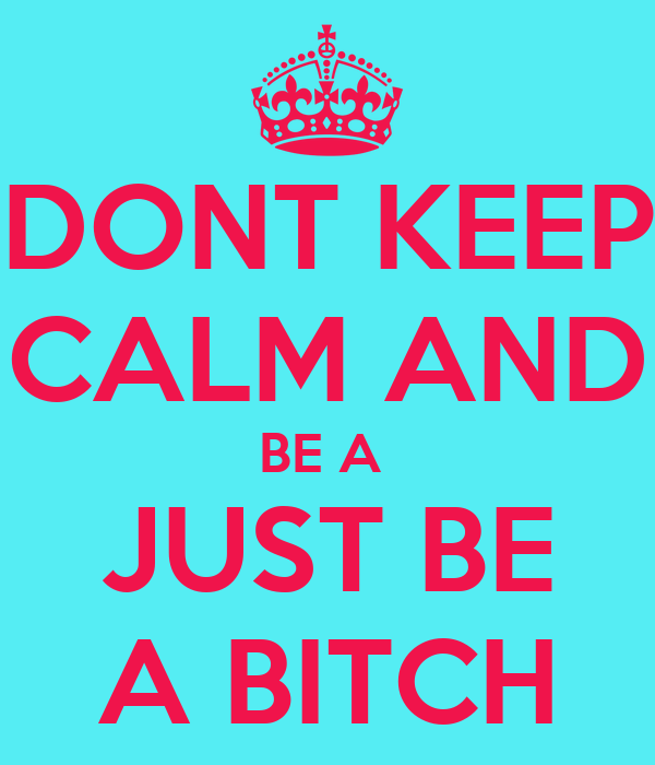 DONT KEEP CALM AND BE A  JUST BE A BITCH