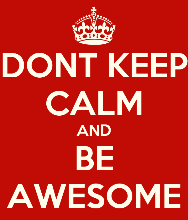 DONT KEEP CALM AND BE AWESOME