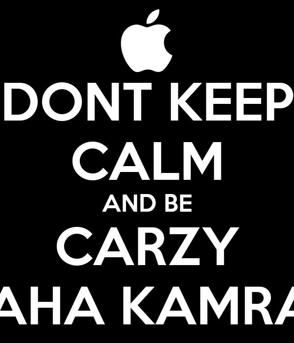 DONT KEEP CALM AND BE CARZY MAHA KAMRAN